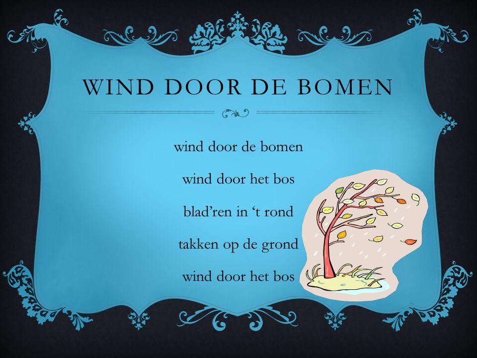 Wind door de bomen wind door de bomen wind door het bos blad'ren in 't rond takken op de grond