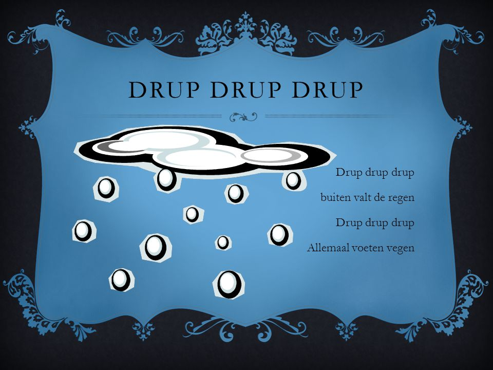 Drup drup drup Drup drup drup buiten valt de regen Allemaal voeten vegen