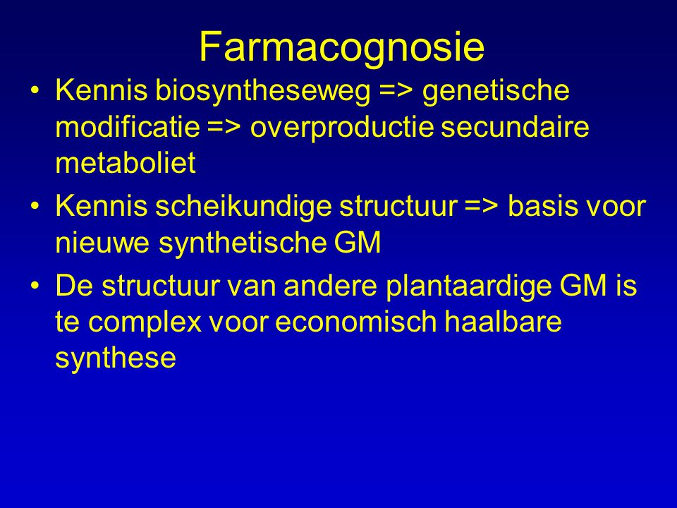 Farmacognosie Kennis biosyntheseweg => genetische modificatie => overproductie secundaire metaboliet.