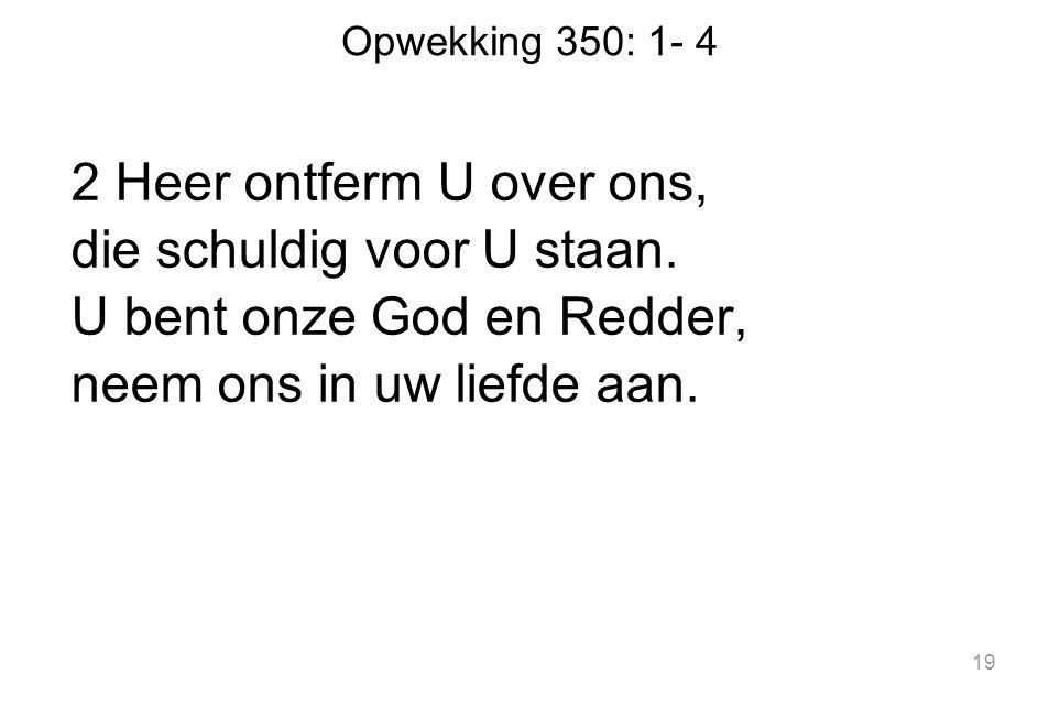 Opwekking 350: 1- 4 2 Heer ontferm U over ons, die schuldig voor U staan.