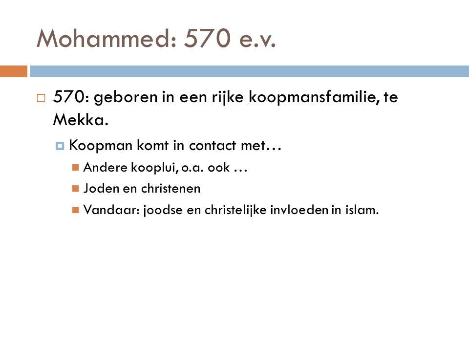 Mohammed: 570 e.v. 570: geboren in een rijke koopmansfamilie, te Mekka. Koopman komt in contact met…