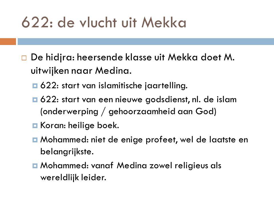622: de vlucht uit Mekka De hidjra: heersende klasse uit Mekka doet M. uitwijken naar Medina. 622: start van islamitische jaartelling.