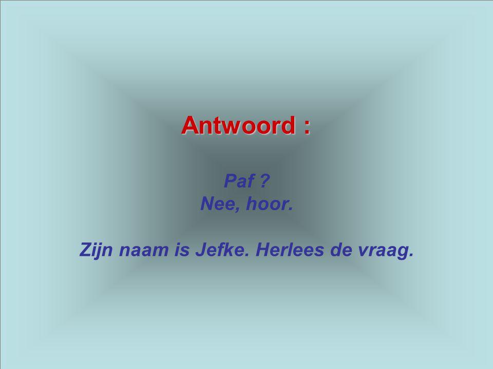 Antwoord : Paf Nee, hoor. Zijn naam is Jefke. Herlees de vraag.