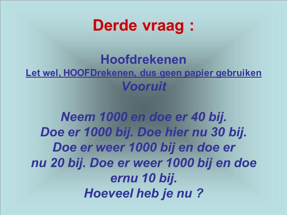 Derde vraag : Hoofdrekenen Let wel, HOOFDrekenen, dus geen papier gebruiken Vooruit Neem 1000 en doe er 40 bij.