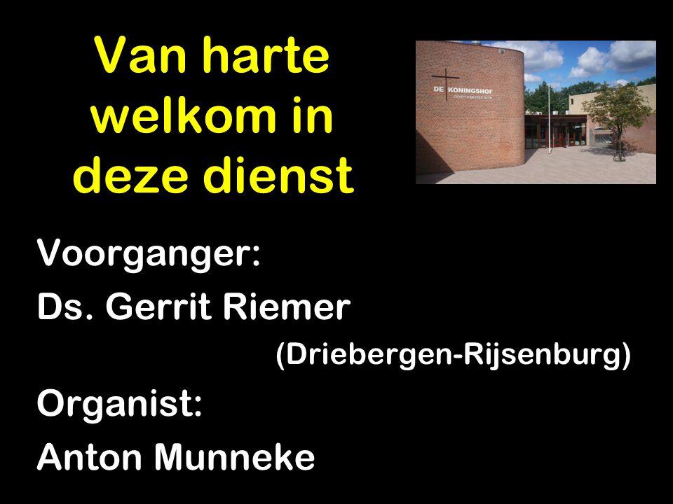 Van harte welkom in deze dienst Voorganger: Ds. Gerrit Riemer