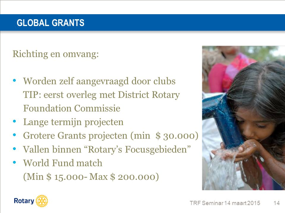 GLOBAL GRANTS Richting en omvang: Worden zelf aangevraagd door clubs. TIP: eerst overleg met District Rotary.