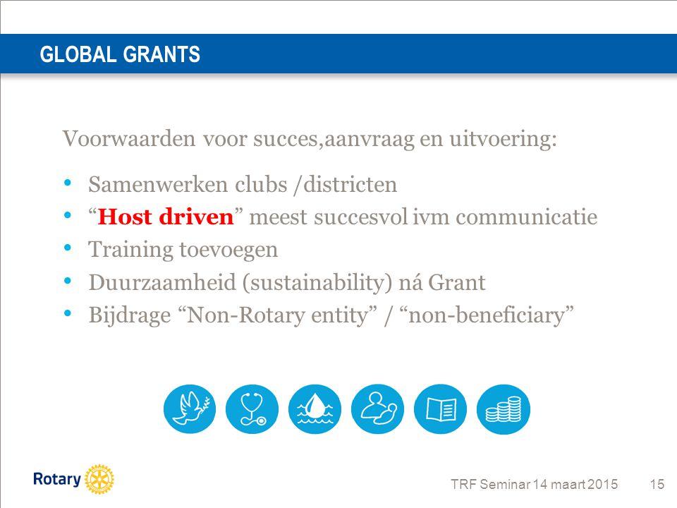 GLOBAL GRANTS Voorwaarden voor succes,aanvraag en uitvoering: Samenwerken clubs /districten. Host driven meest succesvol ivm communicatie.