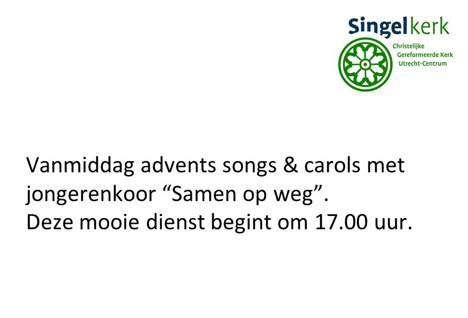Vanmiddag advents songs & carols met jongerenkoor Samen op weg .