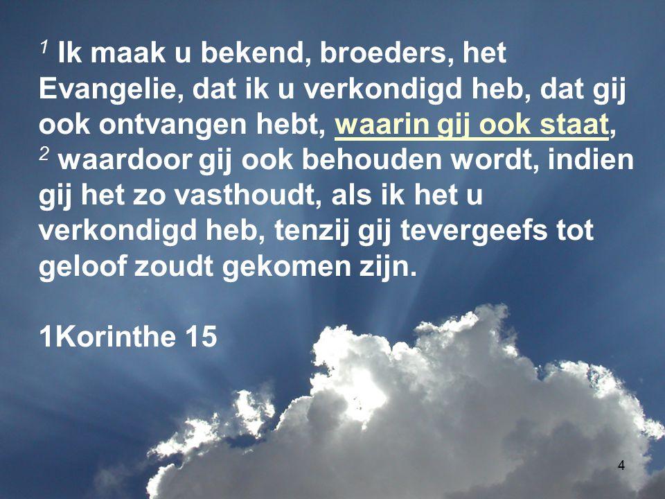 1 Ik maak u bekend, broeders, het Evangelie, dat ik u verkondigd heb, dat gij ook ontvangen hebt, waarin gij ook staat,