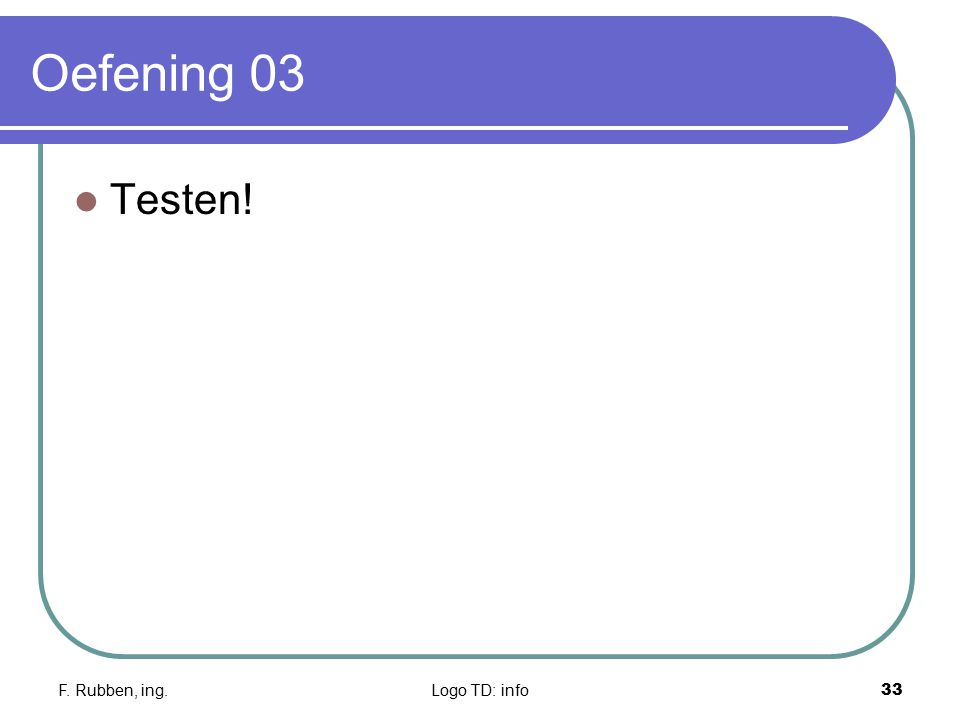 Oefening 03 Testen! F. Rubben, ing. Logo TD: info