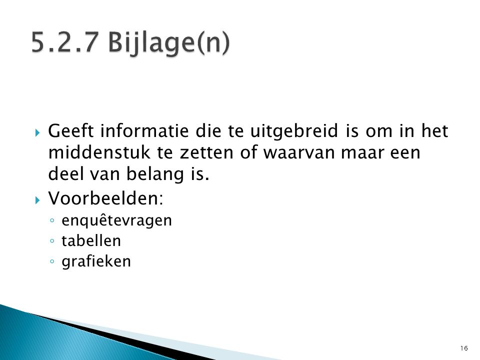 5.2.7 Bijlage(n) Geeft informatie die te uitgebreid is om in het middenstuk te zetten of waarvan maar een deel van belang is.