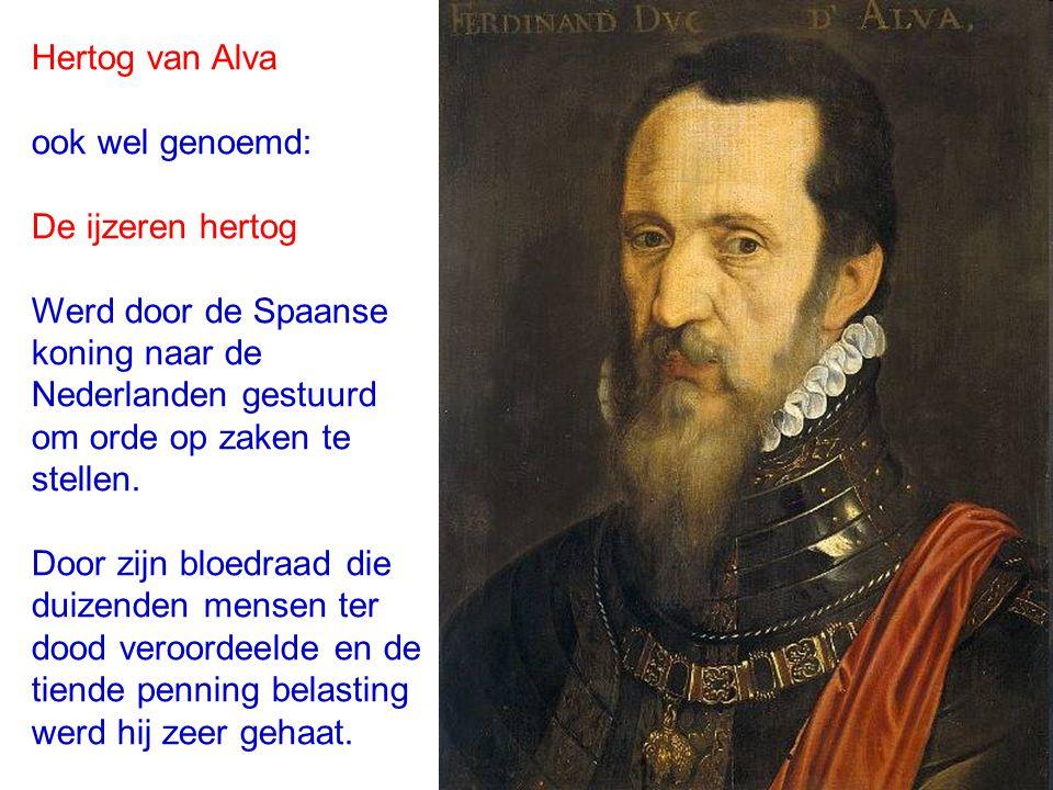 Hertog van Alva ook wel genoemd: De ijzeren hertog. Werd door de Spaanse. koning naar de. Nederlanden gestuurd.