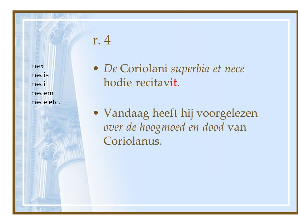 r. 4 De Coriolani superbia et nece hodie recitavit.