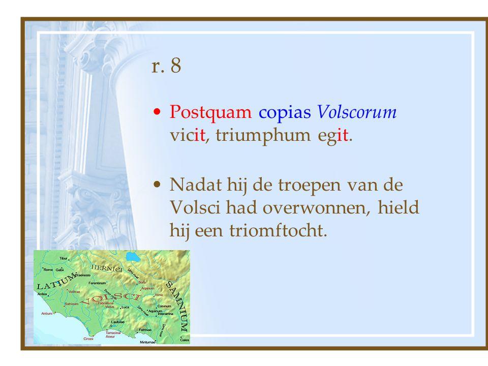 r. 8 Postquam copias Volscorum vicit, triumphum egit.