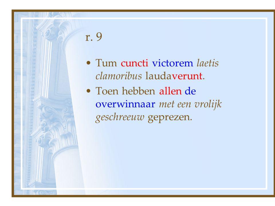 r. 9 Tum cuncti victorem laetis clamoribus laudaverunt.