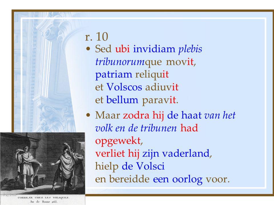 r. 10 Sed ubi invidiam plebis tribunorumque movit, patriam reliquit et Volscos adiuvit et bellum paravit.