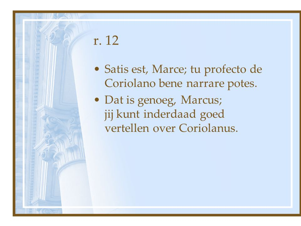 r. 12 Satis est, Marce; tu profecto de Coriolano bene narrare potes.