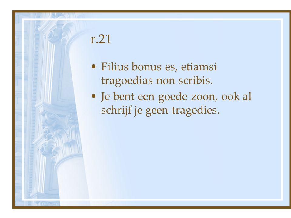 r.21 Filius bonus es, etiamsi tragoedias non scribis.