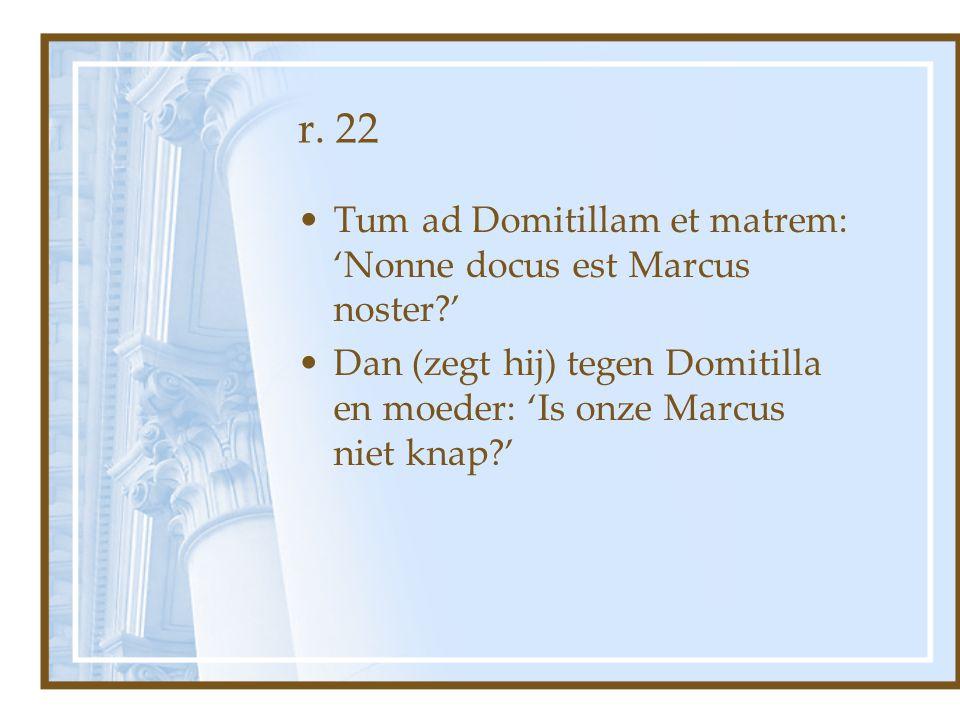 r. 22 Tum ad Domitillam et matrem: 'Nonne docus est Marcus noster '