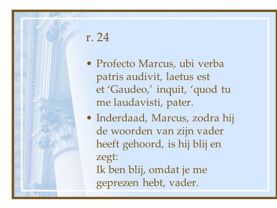 r. 24 Profecto Marcus, ubi verba patris audivit, laetus est et 'Gaudeo,' inquit, 'quod tu me laudavisti, pater.