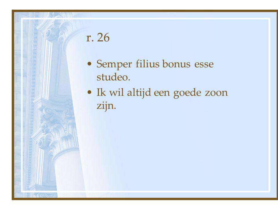 r. 26 Semper filius bonus esse studeo.