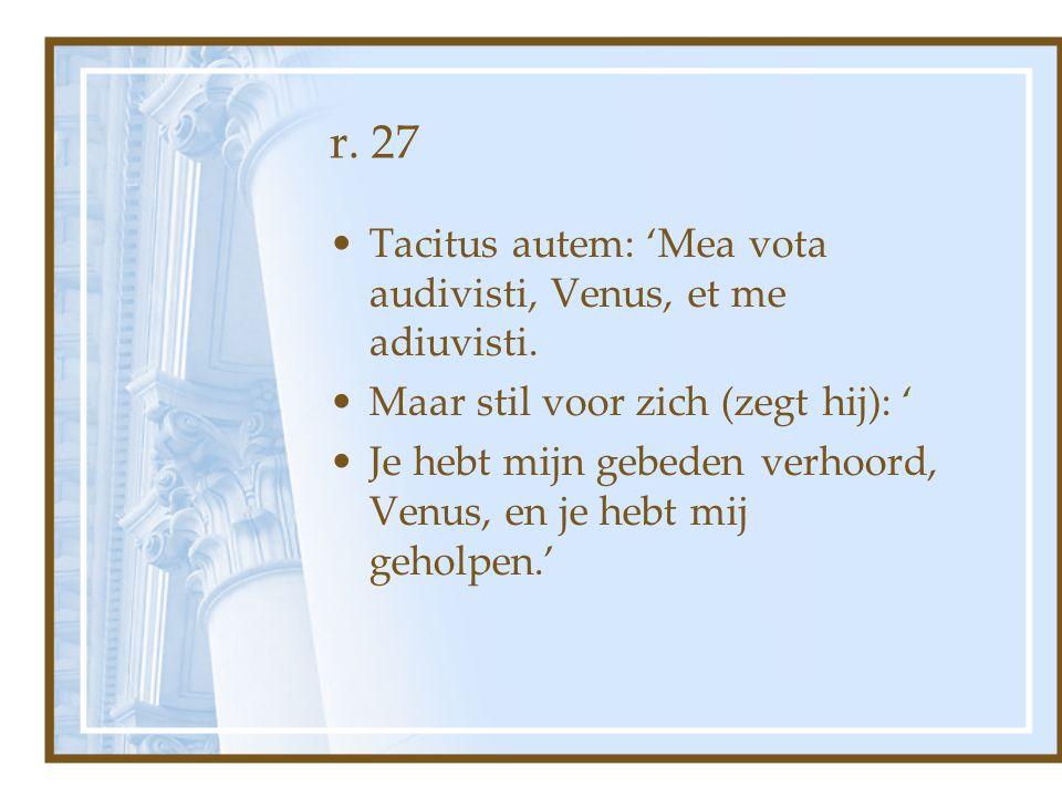 r. 27 Tacitus autem: 'Mea vota audivisti, Venus, et me adiuvisti.