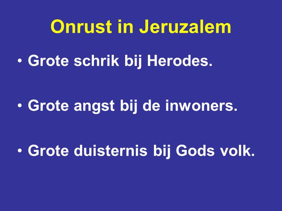 Onrust in Jeruzalem Grote schrik bij Herodes.