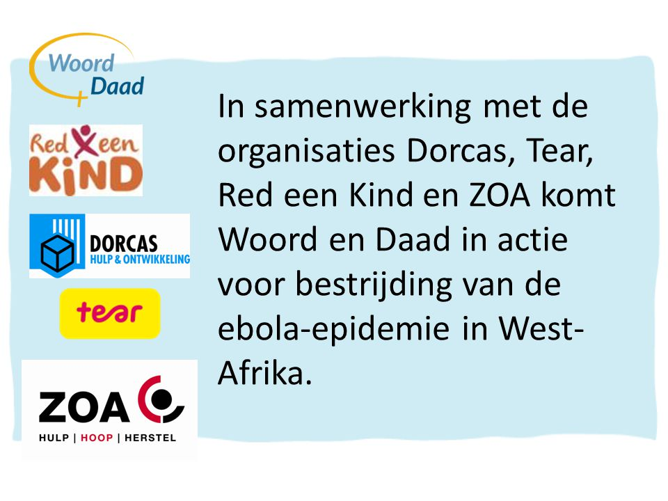 In samenwerking met de organisaties Dorcas, Tear, Red een Kind en ZOA komt Woord en Daad in actie voor bestrijding van de ebola-epidemie in West-Afrika.