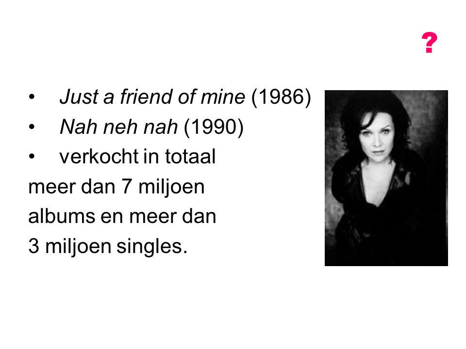Just a friend of mine (1986) Nah neh nah (1990) verkocht in totaal