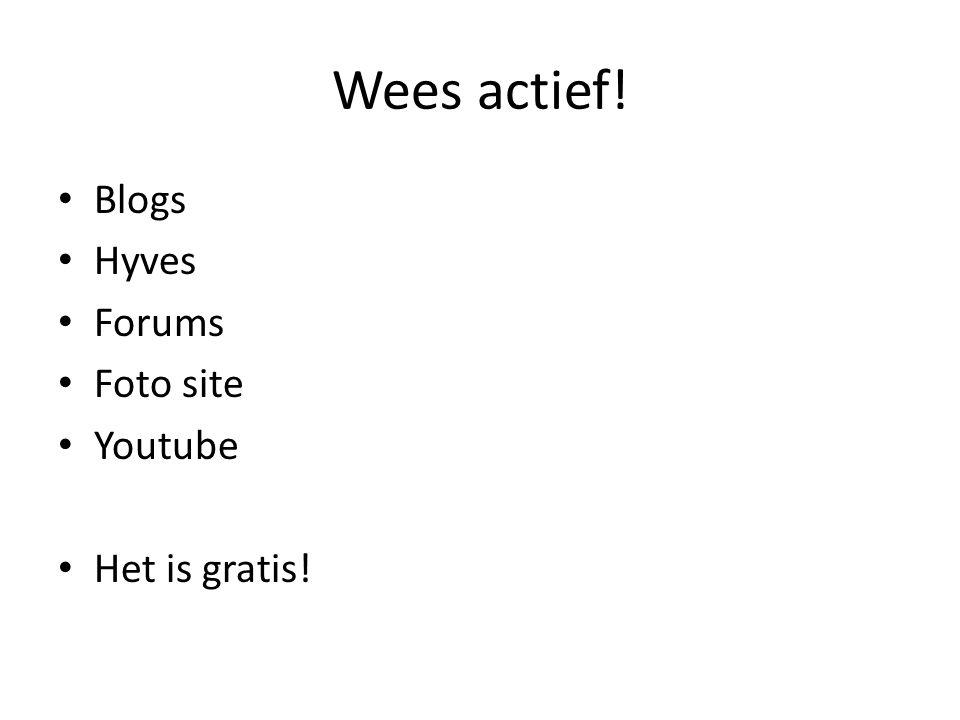 Wees actief! Blogs Hyves Forums Foto site Youtube Het is gratis!
