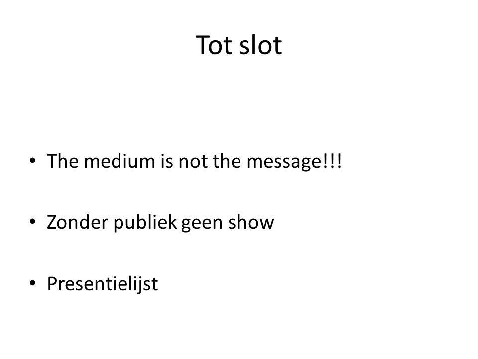 Tot slot The medium is not the message!!! Zonder publiek geen show