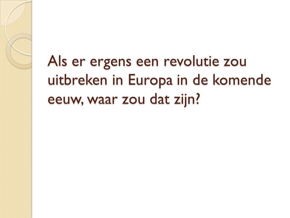 Als er ergens een revolutie zou uitbreken in Europa in de komende eeuw, waar zou dat zijn