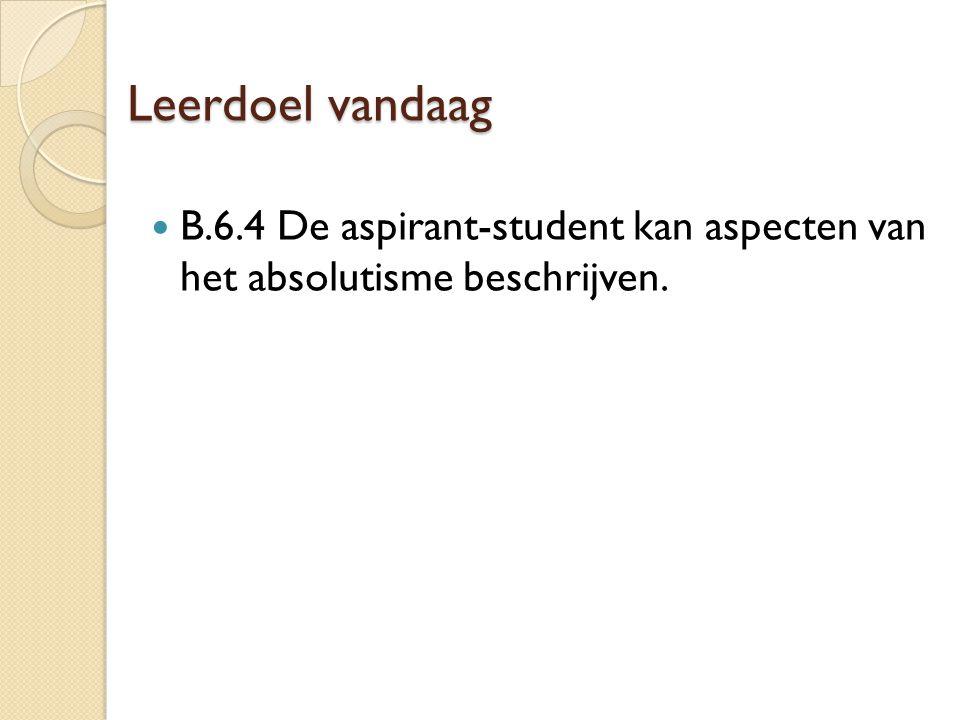 Leerdoel vandaag B.6.4 De aspirant-student kan aspecten van het absolutisme beschrijven.