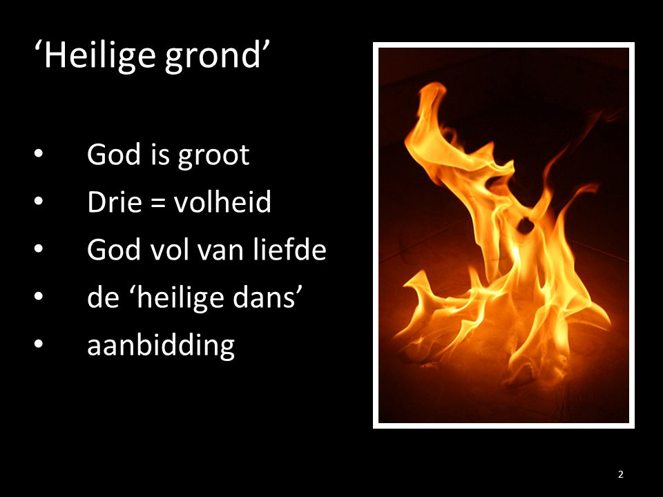 'Heilige grond' God is groot Drie = volheid God vol van liefde