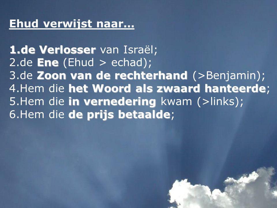 Ehud verwijst naar... de Verlosser van Israël; de Ene (Ehud > echad); de Zoon van de rechterhand (>Benjamin);