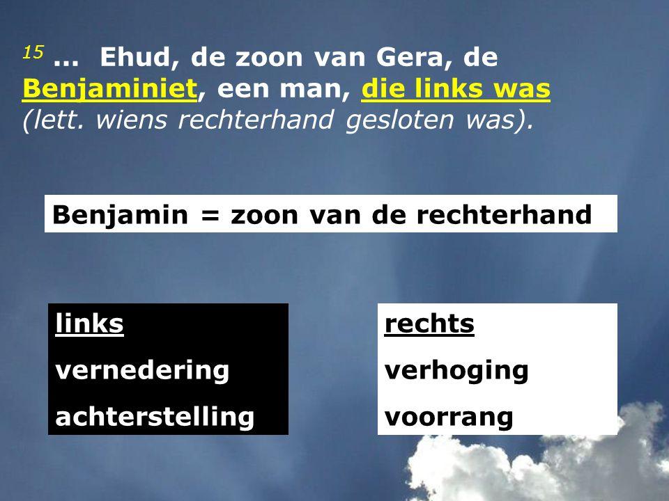 15 ... Ehud, de zoon van Gera, de Benjaminiet, een man, die links was (lett. wiens rechterhand gesloten was).