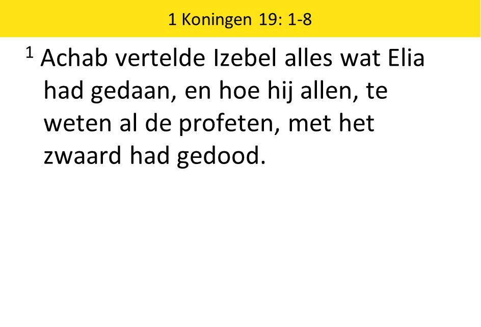 1 Koningen 19: 1-8 1 Achab vertelde Izebel alles wat Elia had gedaan, en hoe hij allen, te weten al de profeten, met het zwaard had gedood.