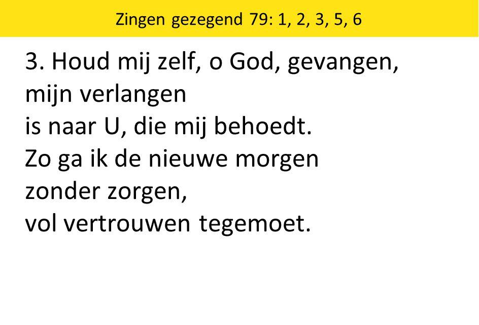 3. Houd mij zelf, o God, gevangen, mijn verlangen