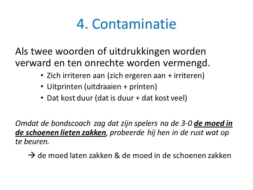 4. Contaminatie Als twee woorden of uitdrukkingen worden verward en ten onrechte worden vermengd. Zich irriteren aan (zich ergeren aan + irriteren)