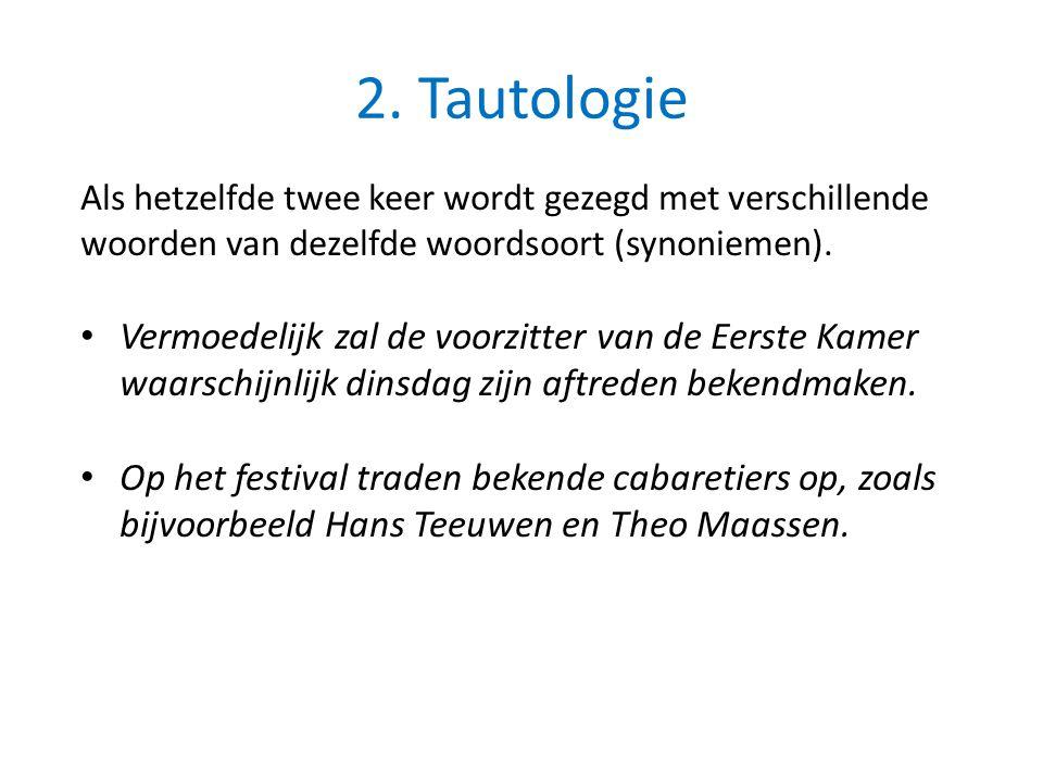 2. Tautologie Als hetzelfde twee keer wordt gezegd met verschillende woorden van dezelfde woordsoort (synoniemen).