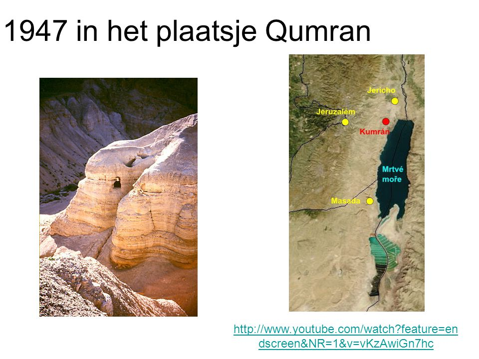 1947 in het plaatsje Qumran http://www.youtube.com/watch feature=endscreen&NR=1&v=vKzAwiGn7hc
