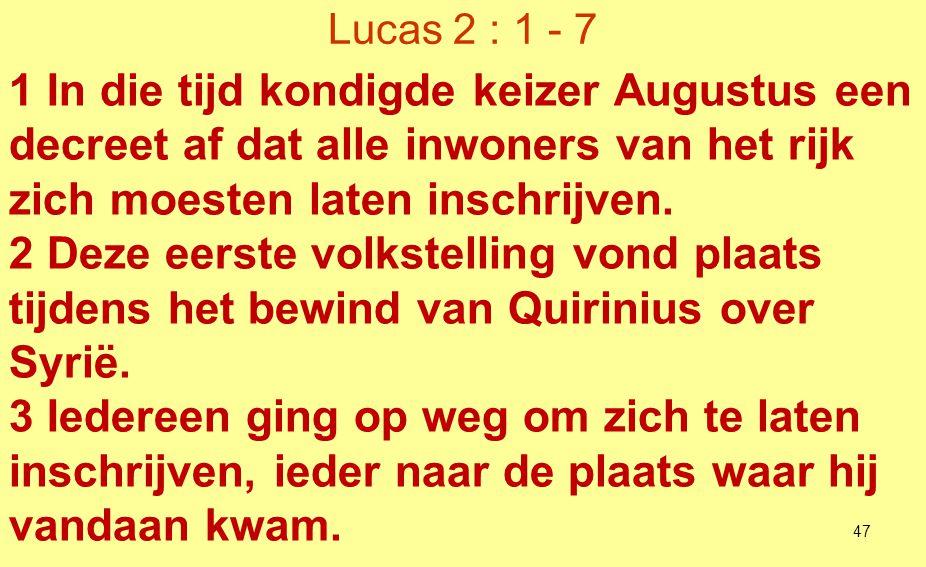 Lucas 2 : 1 - 7 1 In die tijd kondigde keizer Augustus een decreet af dat alle inwoners van het rijk zich moesten laten inschrijven.