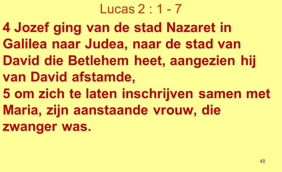Lucas 2 : 1 - 7 4 Jozef ging van de stad Nazaret in Galilea naar Judea, naar de stad van David die Betlehem heet, aangezien hij van David afstamde,