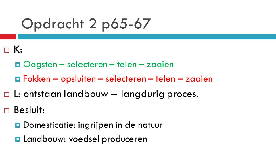 Opdracht 2 p65-67 K: L: ontstaan landbouw = langdurig proces. Besluit: