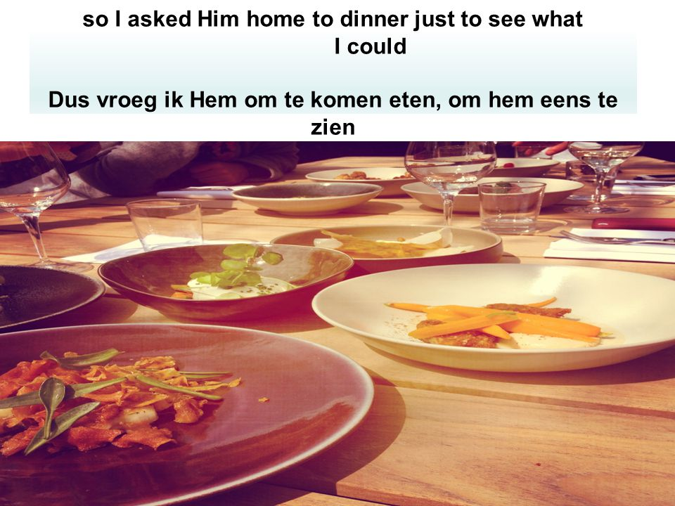 so I asked Him home to dinner just to see what I could Dus vroeg ik Hem om te komen eten, om hem eens te zien