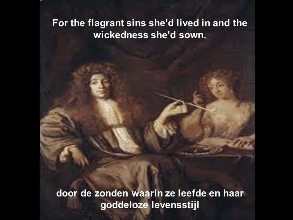 For the flagrant sins she d lived in and the wickedness she d sown.