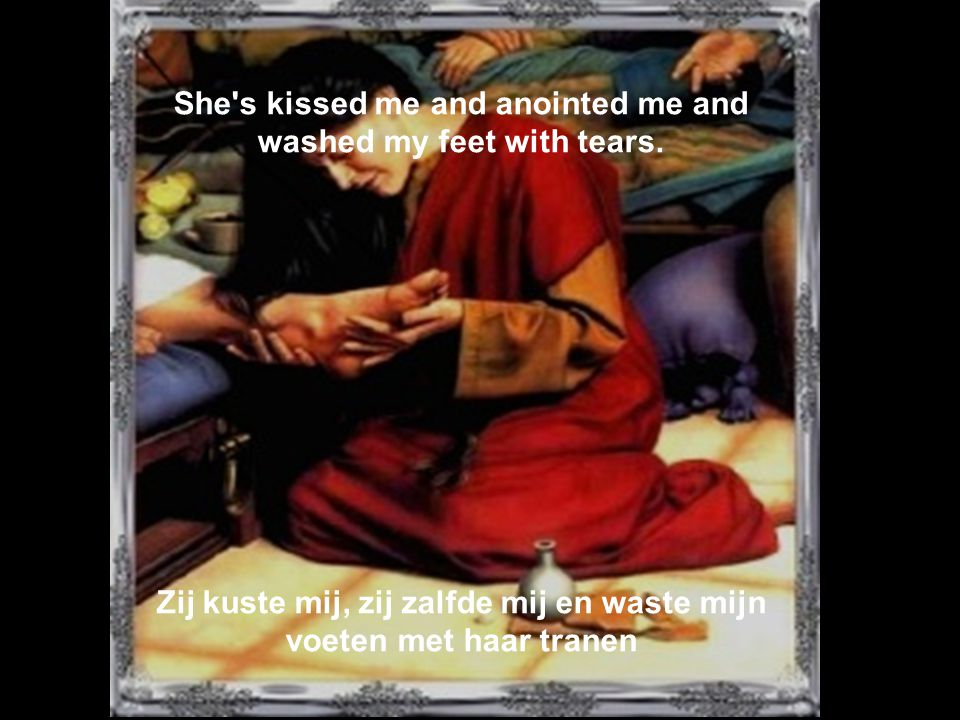 She s kissed me and anointed me and washed my feet with tears.