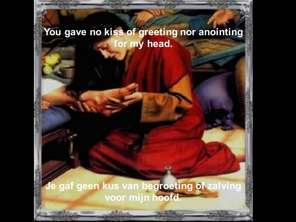 You gave no kiss of greeting nor anointing for my head.