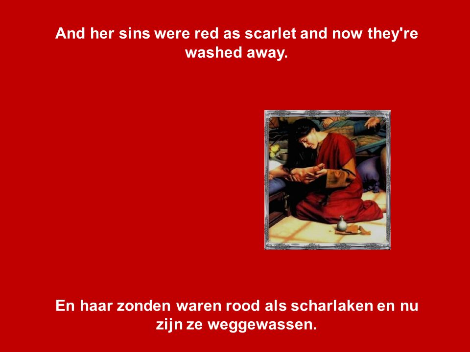 And her sins were red as scarlet and now they re washed away.