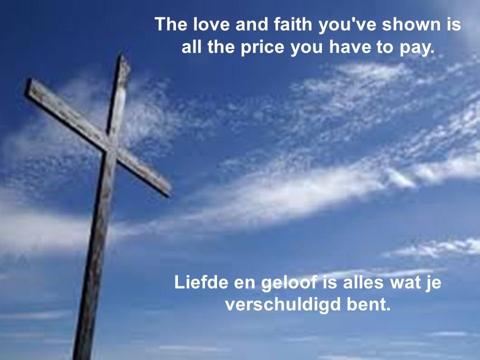 The love and faith you ve shown is all the price you have to pay.